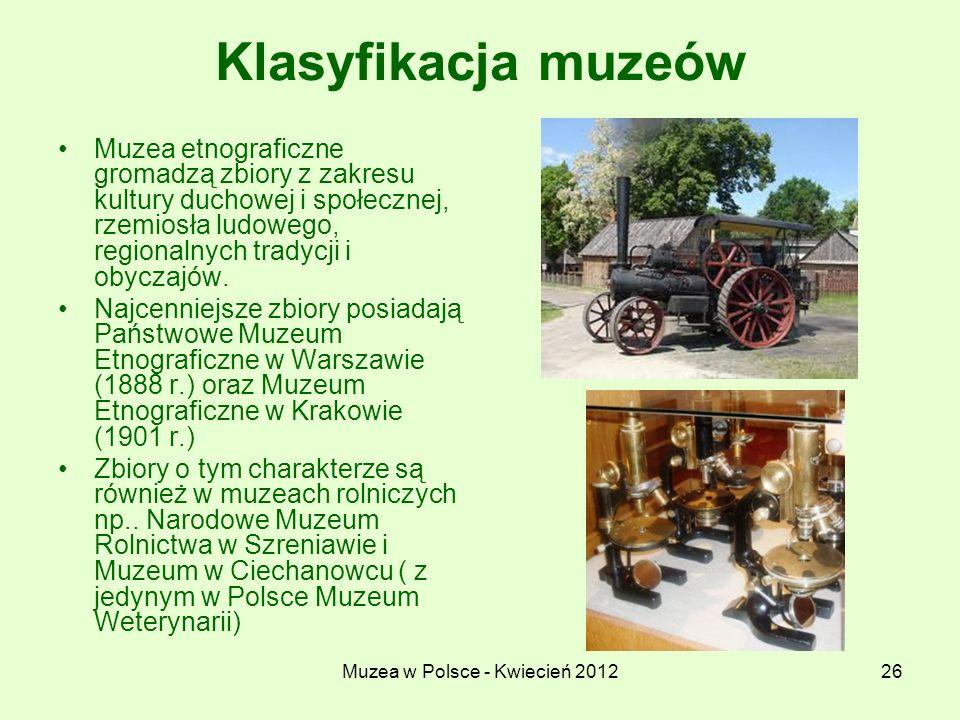Muzea w Polsce - Kwiecień 201226 Klasyfikacja muzeów Muzea etnograficzne gromadzą zbiory z zakresu kultury duchowej i społecznej, rzemiosła ludowego,