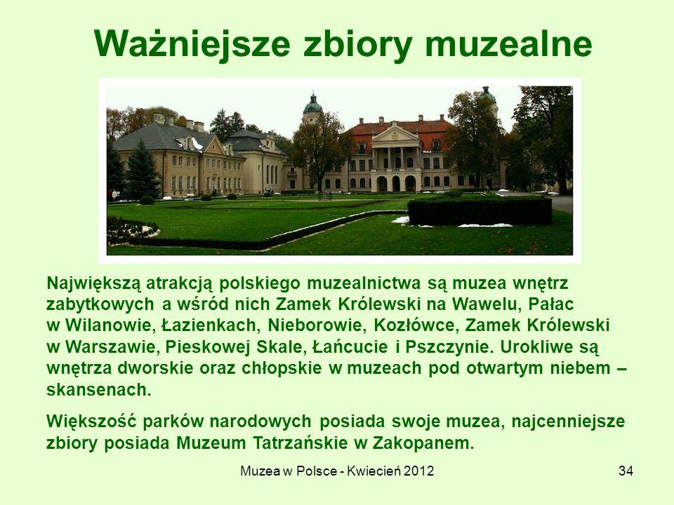 Muzea w Polsce - Kwiecień 201234 Ważniejsze zbiory muzealne Największą atrakcją polskiego muzealnictwa są muzea wnętrz zabytkowych a wśród nich Zamek