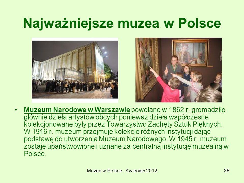 Muzea w Polsce - Kwiecień 201235 Najważniejsze muzea w Polsce Muzeum Narodowe w Warszawie powołane w 1862 r. gromadziło głównie dzieła artystów obcych