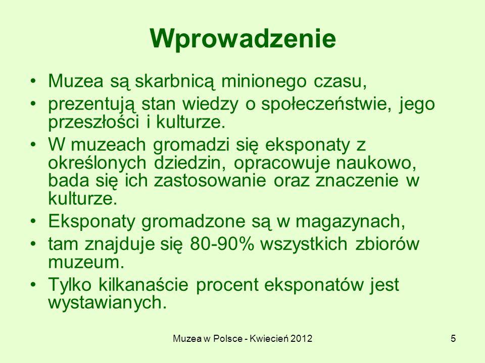 Muzea w Polsce - Kwiecień 20126 Wprowadzenie W muzeach zbieranie różnych przedmiotów nie jest działalnością przypadkową, zbierane są przede wszystkim eksponaty, które tworzą całość zbiorów.