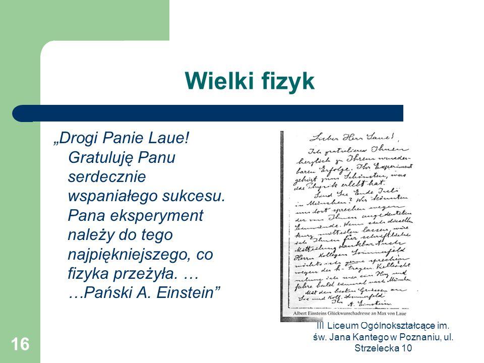 III Liceum Ogólnokształcące im. św. Jana Kantego w Poznaniu, ul. Strzelecka 10 16 Wielki fizyk Drogi Panie Laue! Gratuluję Panu serdecznie wspaniałego