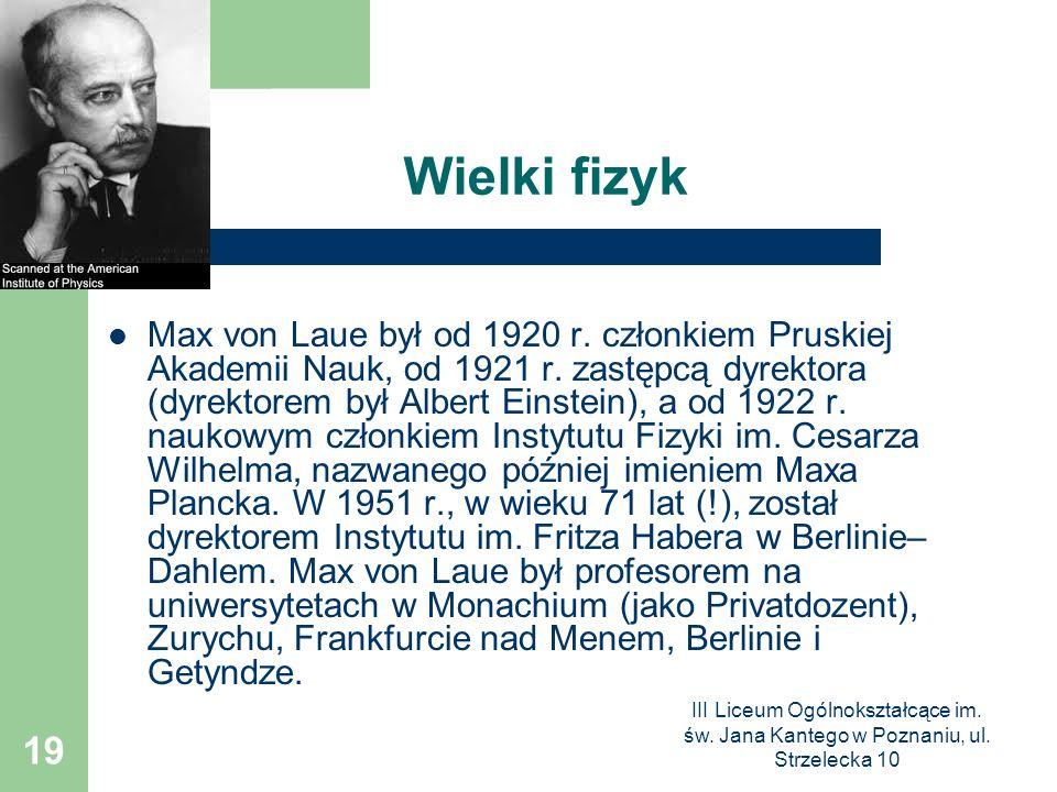 III Liceum Ogólnokształcące im. św. Jana Kantego w Poznaniu, ul. Strzelecka 10 19 Wielki fizyk Max von Laue był od 1920 r. członkiem Pruskiej Akademii