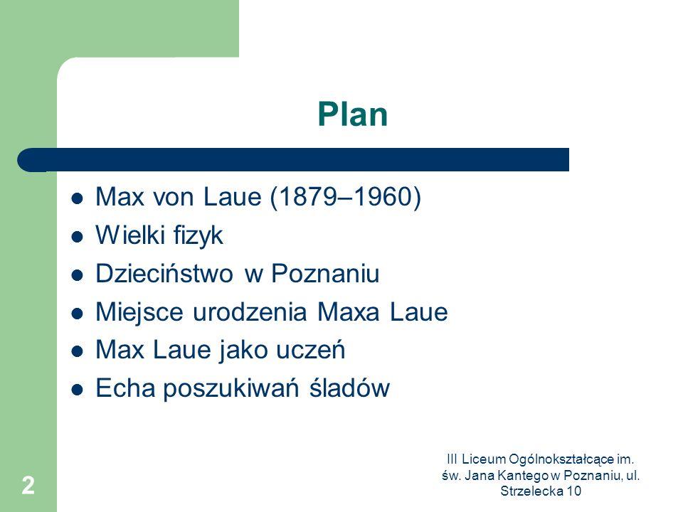 III Liceum Ogólnokształcące im. św. Jana Kantego w Poznaniu, ul. Strzelecka 10 2 Plan Max von Laue (1879–1960) Wielki fizyk Dzieciństwo w Poznaniu Mie