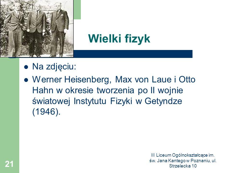 III Liceum Ogólnokształcące im. św. Jana Kantego w Poznaniu, ul. Strzelecka 10 21 Wielki fizyk Na zdjęciu: Werner Heisenberg, Max von Laue i Otto Hahn