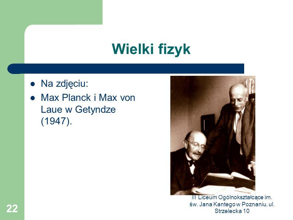 III Liceum Ogólnokształcące im. św. Jana Kantego w Poznaniu, ul. Strzelecka 10 22 Wielki fizyk Na zdjęciu: Max Planck i Max von Laue w Getyndze (1947)