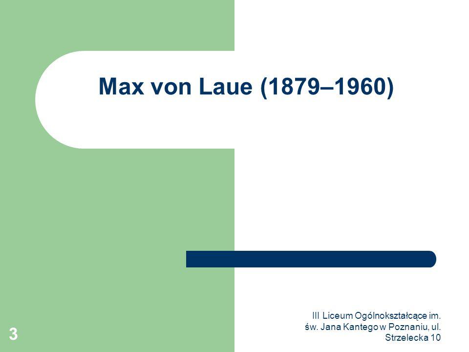 III Liceum Ogólnokształcące im. św. Jana Kantego w Poznaniu, ul. Strzelecka 10 3 Max von Laue (1879–1960)