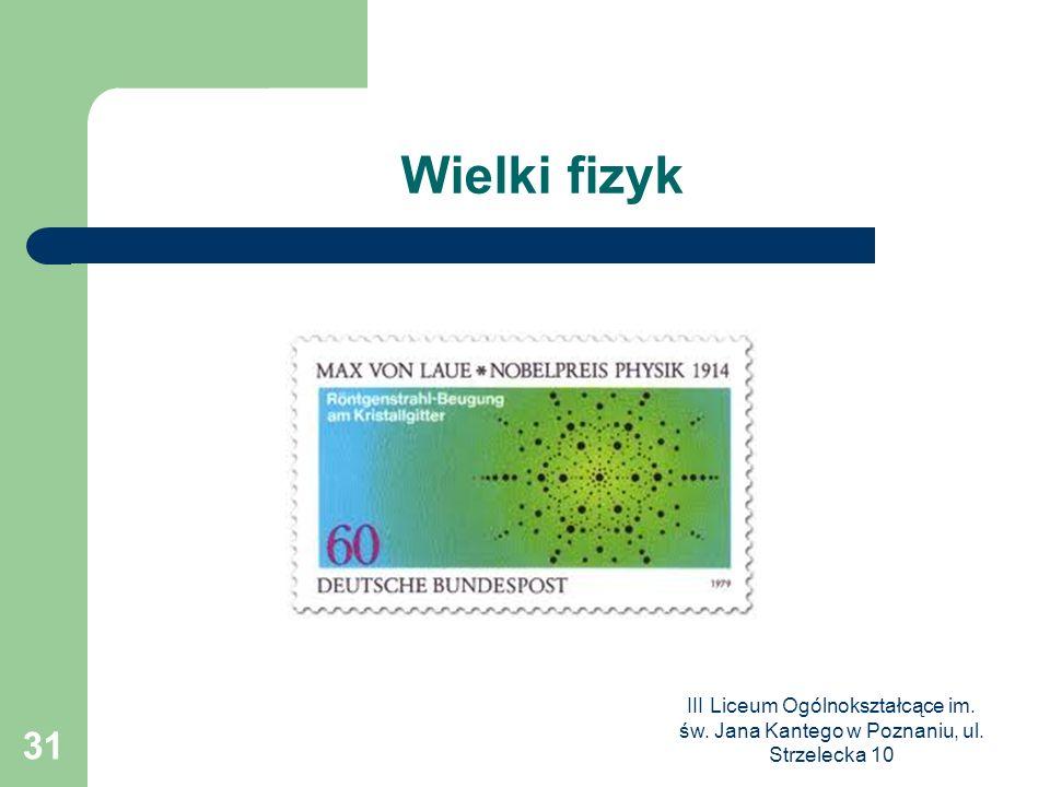 III Liceum Ogólnokształcące im. św. Jana Kantego w Poznaniu, ul. Strzelecka 10 31 Wielki fizyk