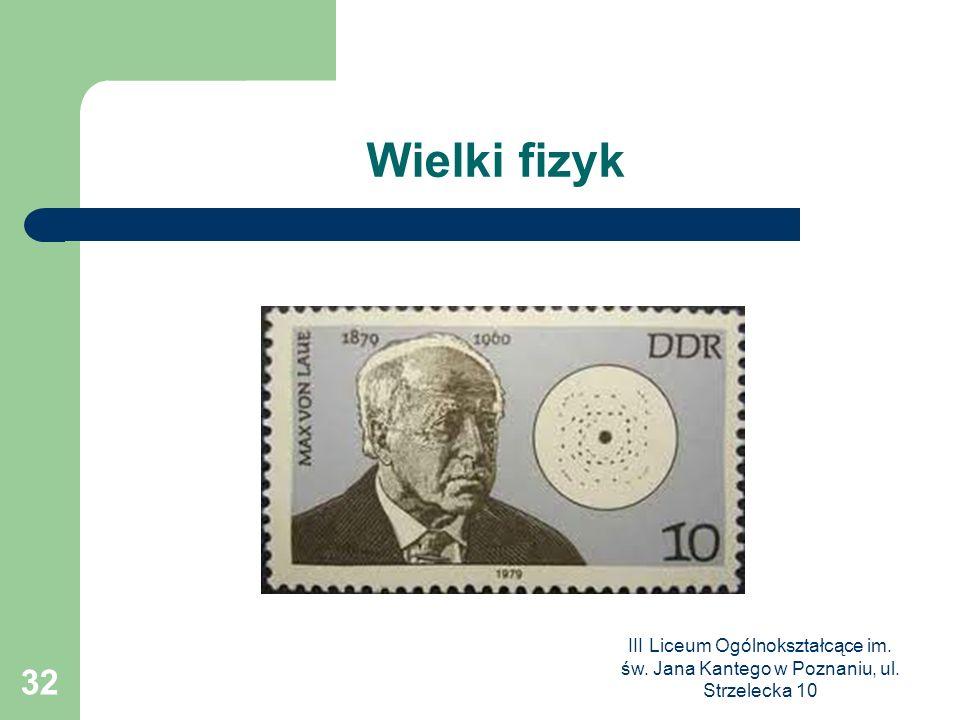 III Liceum Ogólnokształcące im. św. Jana Kantego w Poznaniu, ul. Strzelecka 10 32 Wielki fizyk