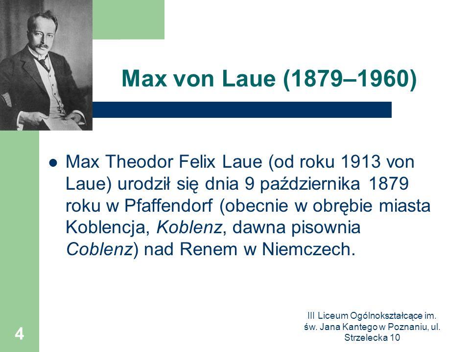III Liceum Ogólnokształcące im. św. Jana Kantego w Poznaniu, ul. Strzelecka 10 4 Max von Laue (1879–1960) Max Theodor Felix Laue (od roku 1913 von Lau