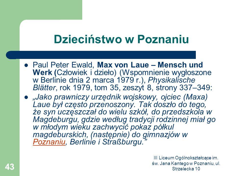 III Liceum Ogólnokształcące im. św. Jana Kantego w Poznaniu, ul. Strzelecka 10 43 Dzieciństwo w Poznaniu Paul Peter Ewald, Max von Laue – Mensch und W