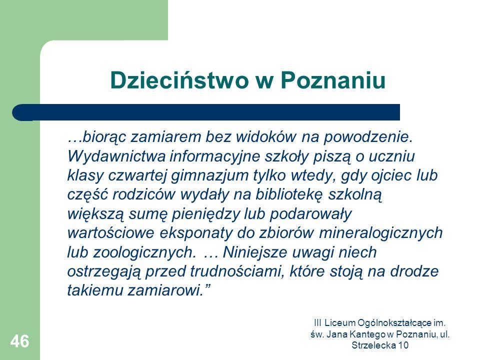 III Liceum Ogólnokształcące im. św. Jana Kantego w Poznaniu, ul. Strzelecka 10 46 Dzieciństwo w Poznaniu …biorąc zamiarem bez widoków na powodzenie. W