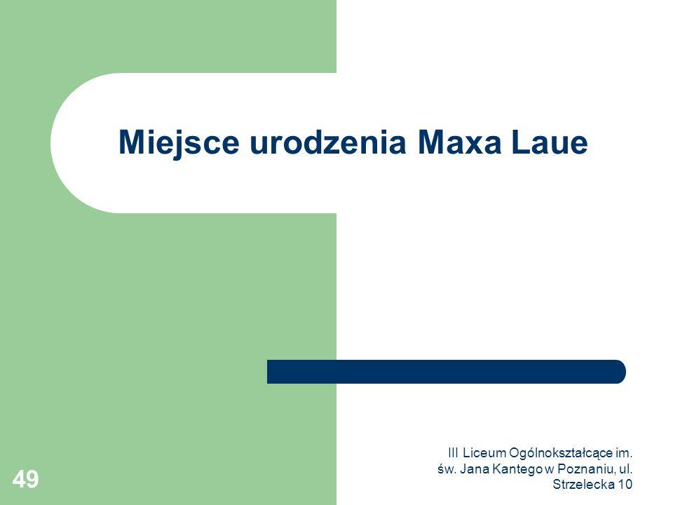 III Liceum Ogólnokształcące im. św. Jana Kantego w Poznaniu, ul. Strzelecka 10 49 Miejsce urodzenia Maxa Laue