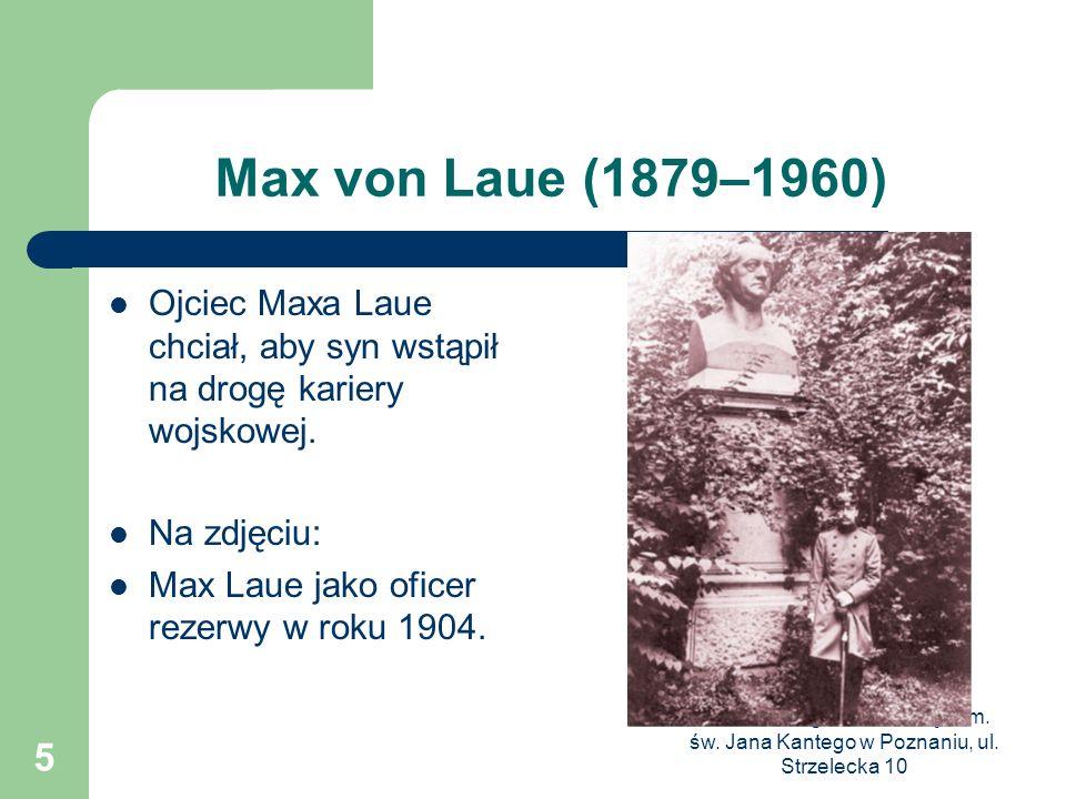 III Liceum Ogólnokształcące im. św. Jana Kantego w Poznaniu, ul. Strzelecka 10 5 Max von Laue (1879–1960) Ojciec Maxa Laue chciał, aby syn wstąpił na