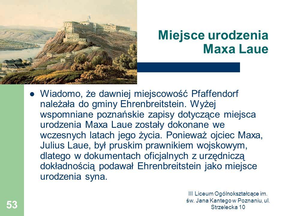 III Liceum Ogólnokształcące im. św. Jana Kantego w Poznaniu, ul. Strzelecka 10 53 Miejsce urodzenia Maxa Laue Wiadomo, że dawniej miejscowość Pfaffend