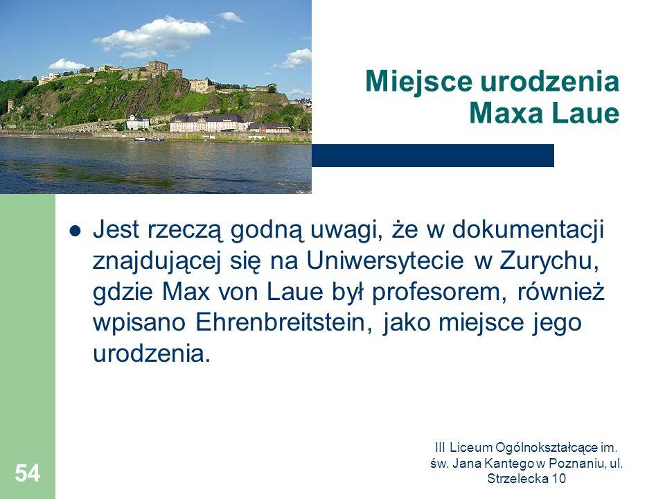III Liceum Ogólnokształcące im. św. Jana Kantego w Poznaniu, ul. Strzelecka 10 54 Miejsce urodzenia Maxa Laue Jest rzeczą godną uwagi, że w dokumentac