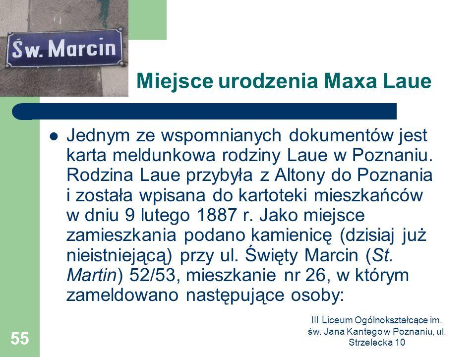 III Liceum Ogólnokształcące im. św. Jana Kantego w Poznaniu, ul. Strzelecka 10 55 Miejsce urodzenia Maxa Laue Jednym ze wspomnianych dokumentów jest k