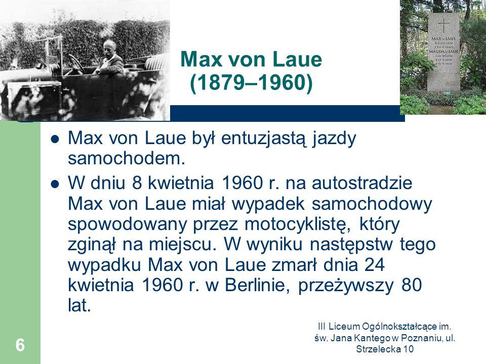 III Liceum Ogólnokształcące im. św. Jana Kantego w Poznaniu, ul. Strzelecka 10 6 Max von Laue (1879–1960) Max von Laue był entuzjastą jazdy samochodem