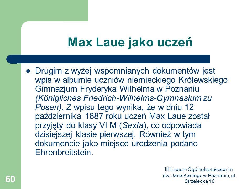 III Liceum Ogólnokształcące im. św. Jana Kantego w Poznaniu, ul. Strzelecka 10 60 Max Laue jako uczeń Drugim z wyżej wspomnianych dokumentów jest wpis