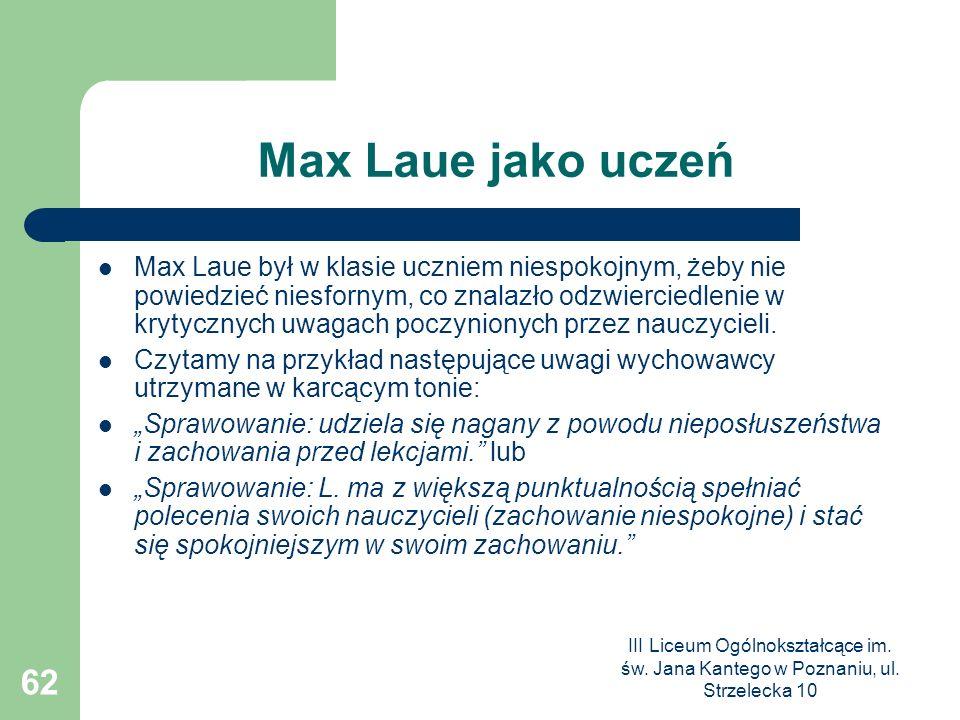 III Liceum Ogólnokształcące im. św. Jana Kantego w Poznaniu, ul. Strzelecka 10 62 Max Laue jako uczeń Max Laue był w klasie uczniem niespokojnym, żeby