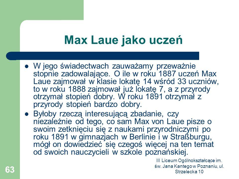 III Liceum Ogólnokształcące im. św. Jana Kantego w Poznaniu, ul. Strzelecka 10 63 Max Laue jako uczeń W jego świadectwach zauważamy przeważnie stopnie