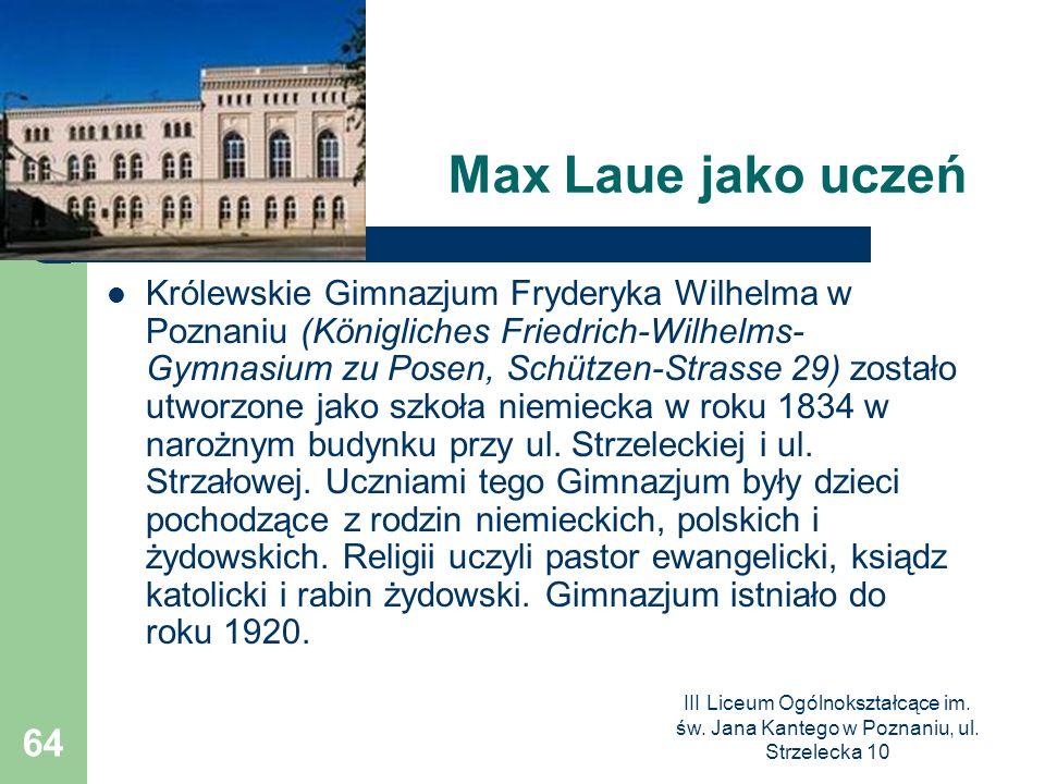 III Liceum Ogólnokształcące im. św. Jana Kantego w Poznaniu, ul. Strzelecka 10 64 Max Laue jako uczeń Królewskie Gimnazjum Fryderyka Wilhelma w Poznan