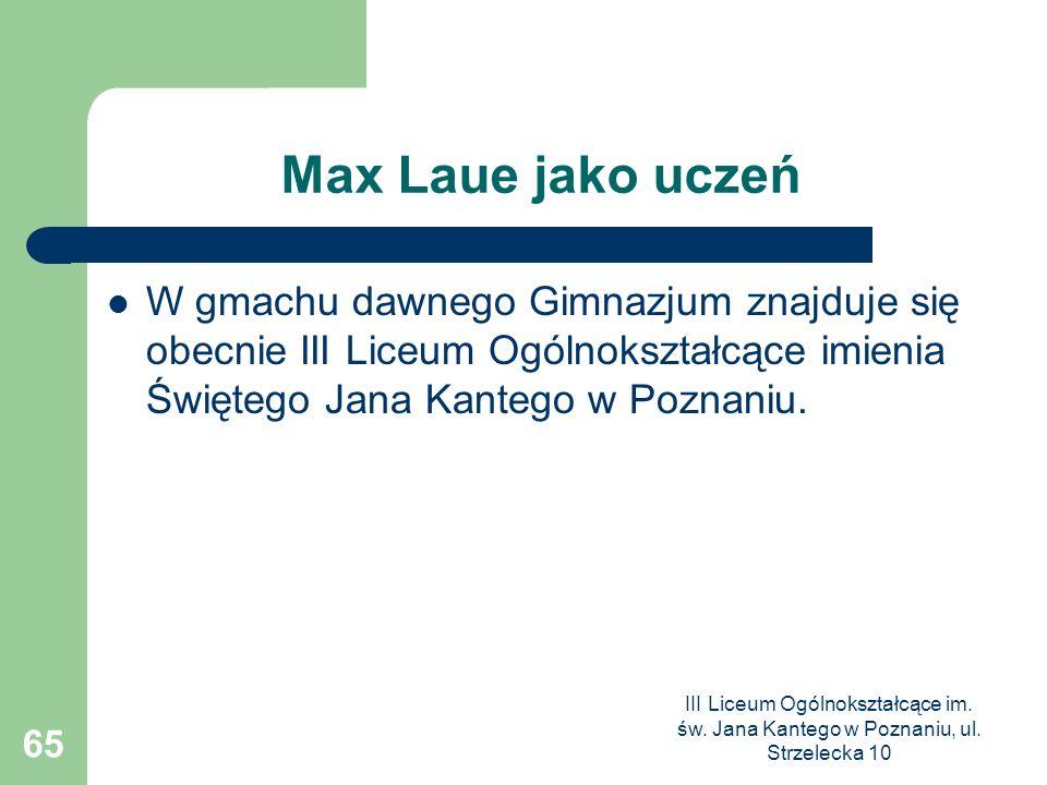 III Liceum Ogólnokształcące im. św. Jana Kantego w Poznaniu, ul. Strzelecka 10 65 Max Laue jako uczeń W gmachu dawnego Gimnazjum znajduje się obecnie