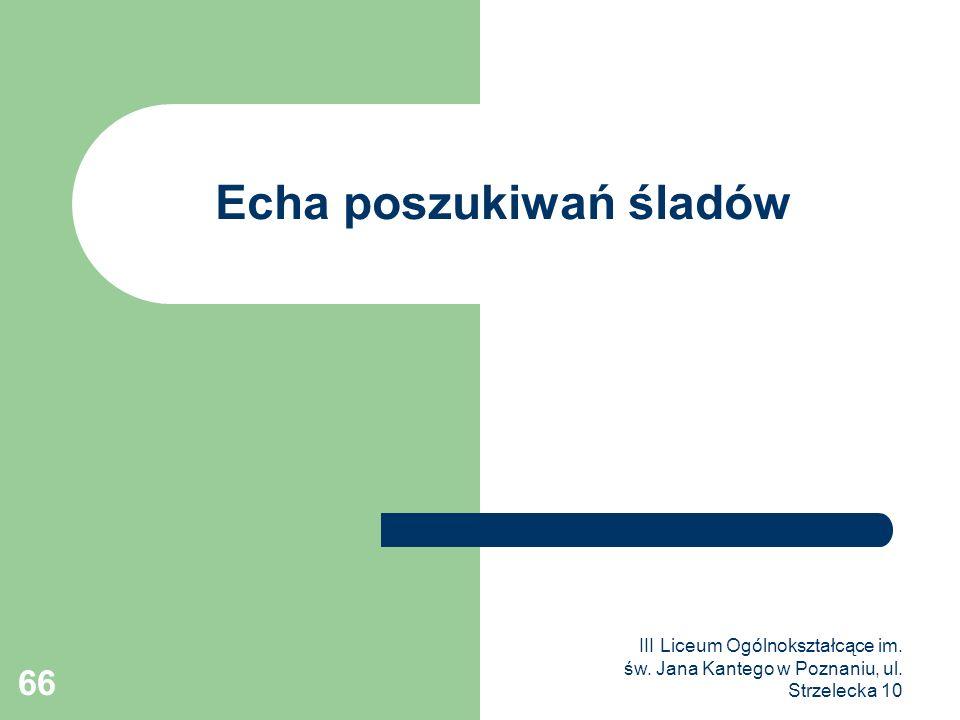 III Liceum Ogólnokształcące im. św. Jana Kantego w Poznaniu, ul. Strzelecka 10 66 Echa poszukiwań śladów