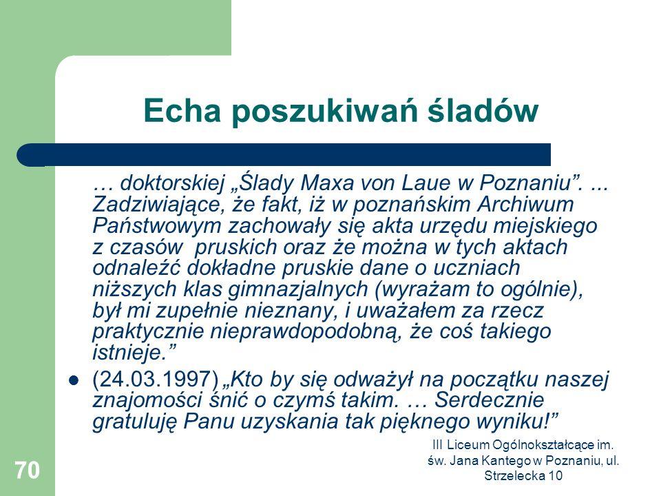 III Liceum Ogólnokształcące im. św. Jana Kantego w Poznaniu, ul. Strzelecka 10 70 Echa poszukiwań śladów … doktorskiej Ślady Maxa von Laue w Poznaniu.