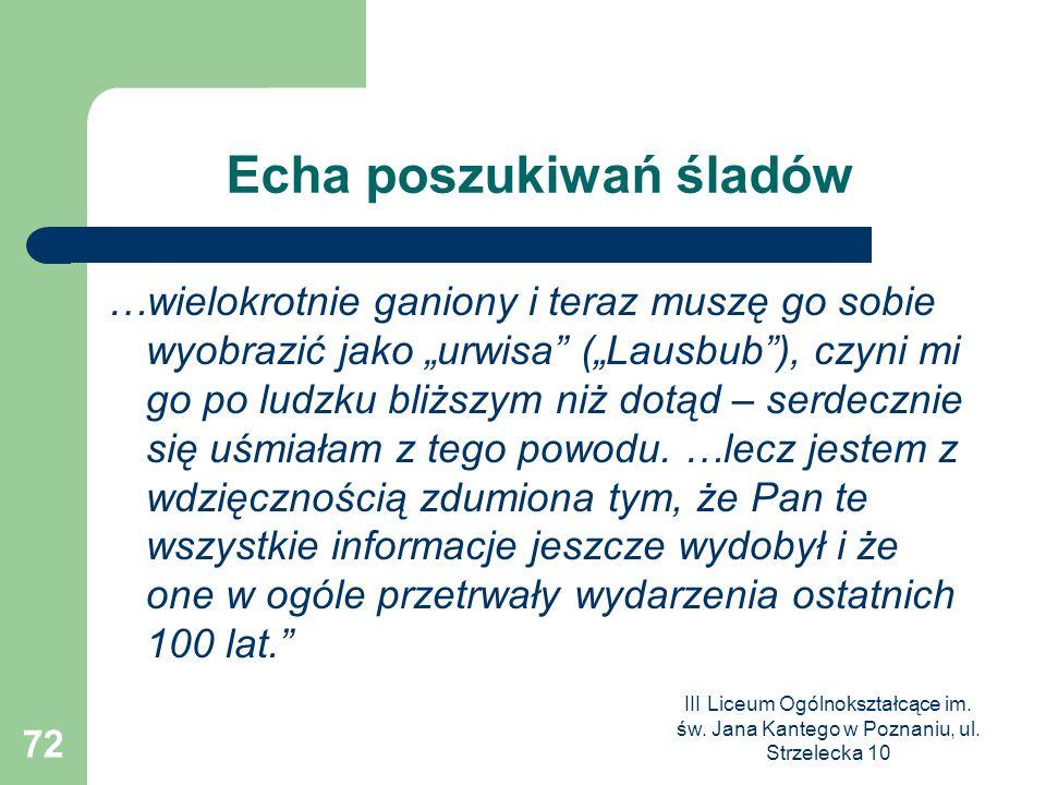 III Liceum Ogólnokształcące im. św. Jana Kantego w Poznaniu, ul. Strzelecka 10 72 Echa poszukiwań śladów …wielokrotnie ganiony i teraz muszę go sobie