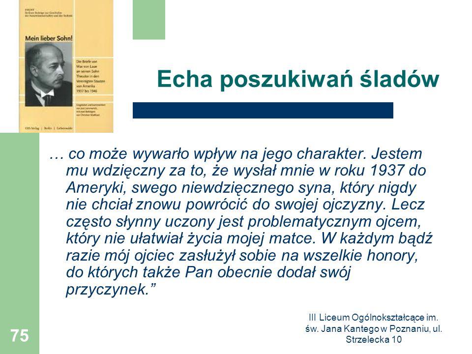 III Liceum Ogólnokształcące im. św. Jana Kantego w Poznaniu, ul. Strzelecka 10 75 Echa poszukiwań śladów … co może wywarło wpływ na jego charakter. Je