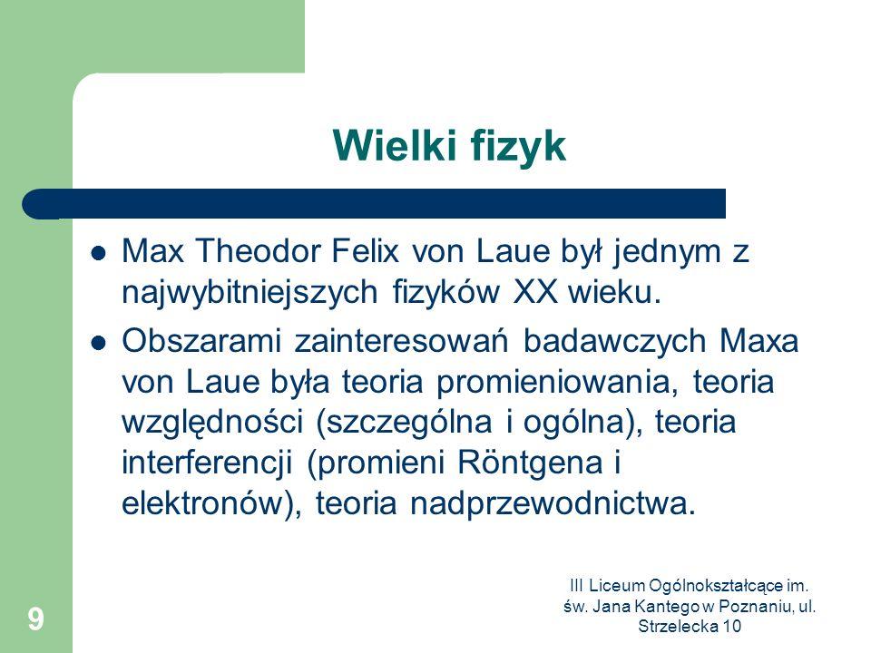 III Liceum Ogólnokształcące im. św. Jana Kantego w Poznaniu, ul. Strzelecka 10 9 Wielki fizyk Max Theodor Felix von Laue był jednym z najwybitniejszyc
