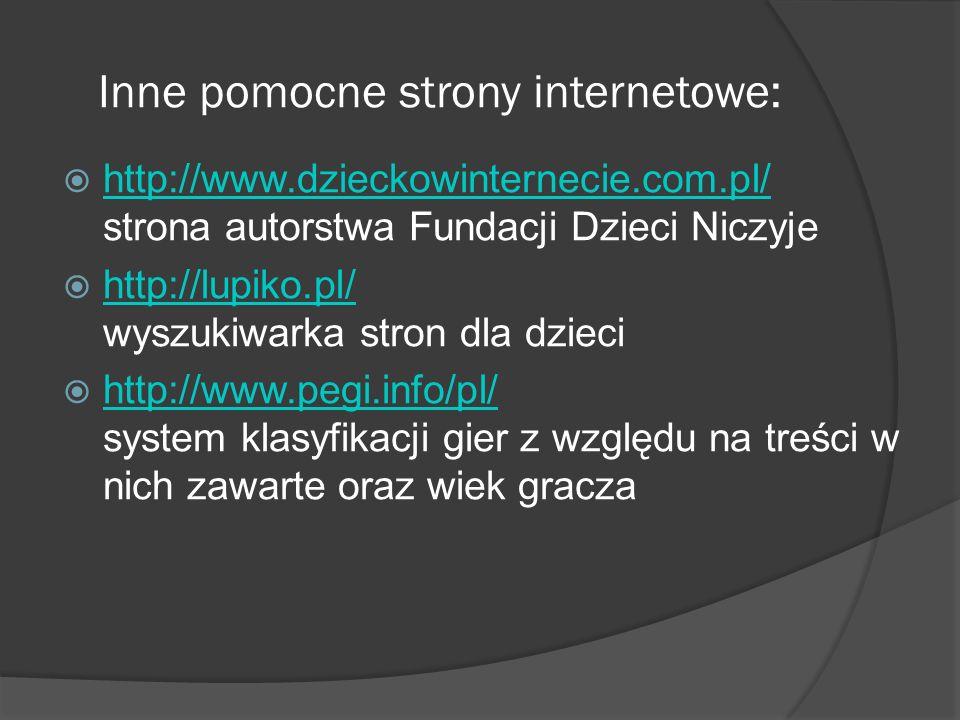 Inne pomocne strony internetowe: http://www.dzieckowinternecie.com.pl/ strona autorstwa Fundacji Dzieci Niczyje http://www.dzieckowinternecie.com.pl/