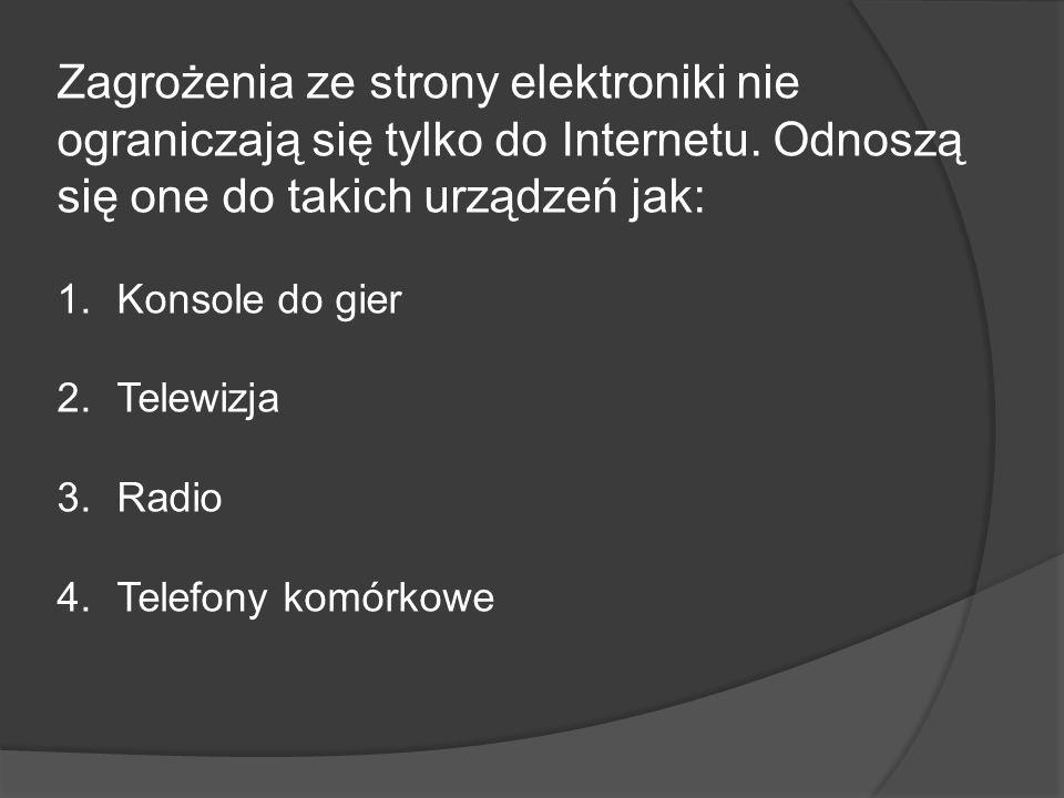 Zagrożenia ze strony elektroniki nie ograniczają się tylko do Internetu. Odnoszą się one do takich urządzeń jak: 1.Konsole do gier 2.Telewizja 3.Radio