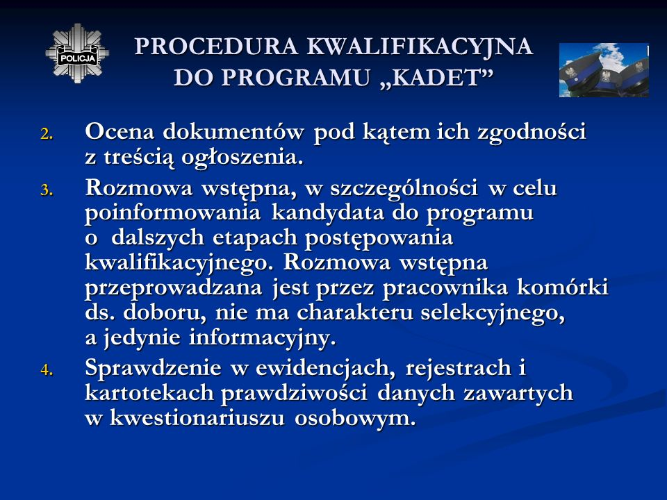 PROCEDURA KWALIFIKACYJNA DO PROGRAMU KADET 1. W Komendzie Wojewódzkiej Policji/ Komendzie Stołecznej Policji, w komórce ds. doboru należy złożyć: poda