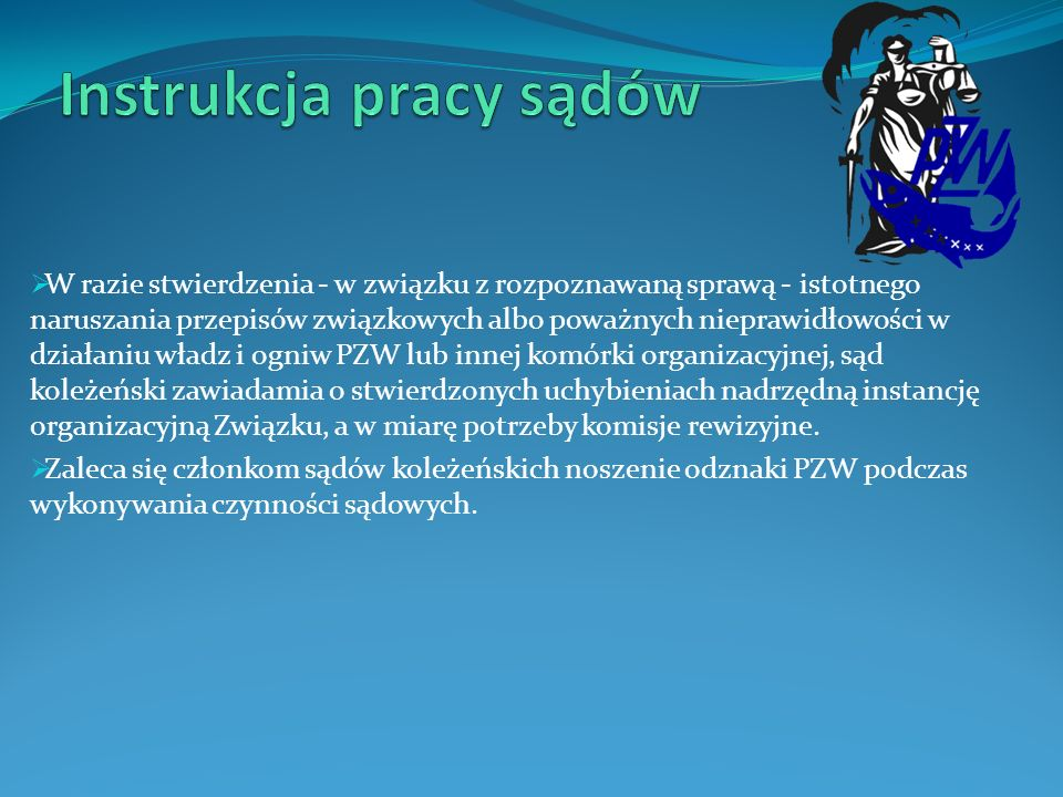 Sądy międzykołowe Na podstawie § 62 Statutu PZW oraz § 14 ust 2 Regulaminu postępowania w sprawach przewinień członków Polskiego Związku Wędkarskiego w przypadku utworzenia przez 2 lub więcej kół wspólnego sądu koleżeńskiego, zwanego dalej sądem międzykołowym należy przestrzegać następujących zasad: Członkami sądu międzykołowego mogą być wyłącznie członkowie sądów koleżeńskich wybrani na Walnych Zgromadzeniach Kół.