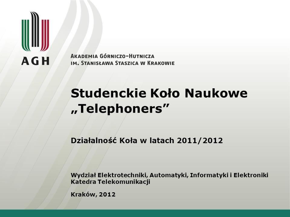 Studenckie Koło Naukowe Telephoners Działalność Koła w latach 2011/2012 Wydział Elektrotechniki, Automatyki, Informatyki i Elektroniki Katedra Telekomunikacji Kraków, 2012