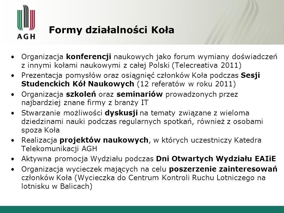 Formy działalności Koła Organizacja konferencji naukowych jako forum wymiany doświadczeń z innymi kołami naukowymi z całej Polski (Telecreativa 2011) Prezentacja pomysłów oraz osiągnięć członków Koła podczas Sesji Studenckich Kół Naukowych (12 referatów w roku 2011) Organizacja szkoleń oraz seminariów prowadzonych przez najbardziej znane firmy z branży IT Stwarzanie możliwości dyskusji na tematy związane z wieloma dziedzinami nauki podczas regularnych spotkań, również z osobami spoza Koła Realizacja projektów naukowych, w których uczestniczy Katedra Telekomunikacji AGH Aktywna promocja Wydziału podczas Dni Otwartych Wydziału EAIiE Organizacja wycieczek mających na celu poszerzenie zainteresowań członków Koła (Wycieczka do Centrum Kontroli Ruchu Lotniczego na lotnisku w Balicach)