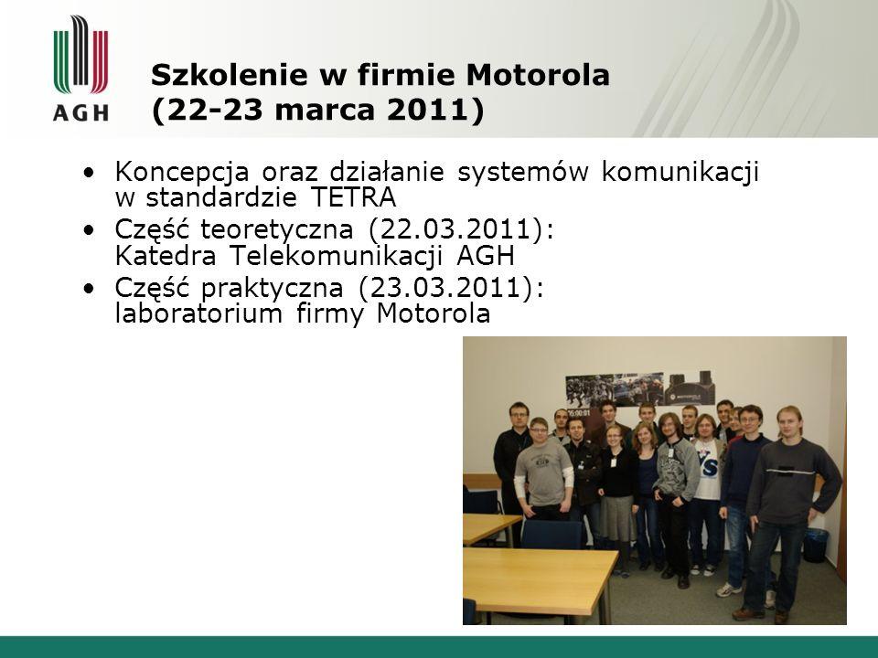 Szkolenie w firmie Motorola (22-23 marca 2011) Koncepcja oraz działanie systemów komunikacji w standardzie TETRA Część teoretyczna (22.03.2011): Katedra Telekomunikacji AGH Część praktyczna (23.03.2011): laboratorium firmy Motorola