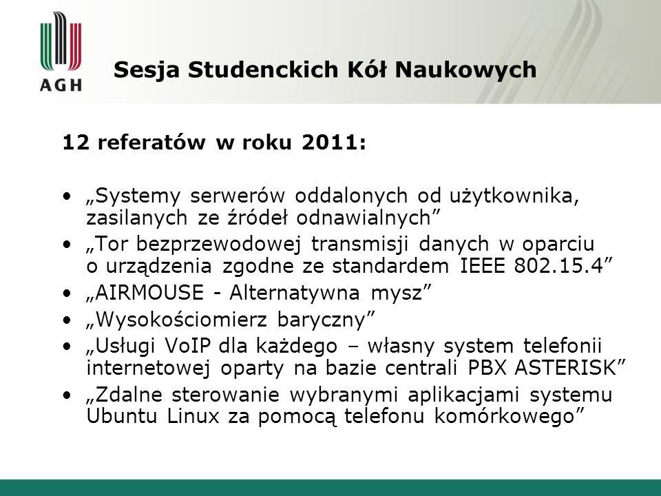Sesja Studenckich Kół Naukowych 12 referatów w roku 2011: Systemy serwerów oddalonych od użytkownika, zasilanych ze źródeł odnawialnych Tor bezprzewodowej transmisji danych w oparciu o urządzenia zgodne ze standardem IEEE 802.15.4 AIRMOUSE - Alternatywna mysz Wysokościomierz baryczny Usługi VoIP dla każdego – własny system telefonii internetowej oparty na bazie centrali PBX ASTERISK Zdalne sterowanie wybranymi aplikacjami systemu Ubuntu Linux za pomocą telefonu komórkowego