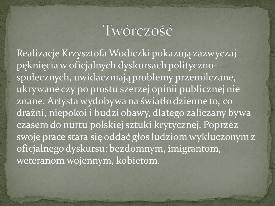Realizacje Krzysztofa Wodiczki pokazują zazwyczaj pęknięcia w oficjalnych dyskursach polityczno- społecznych, uwidaczniają problemy przemilczane, ukry