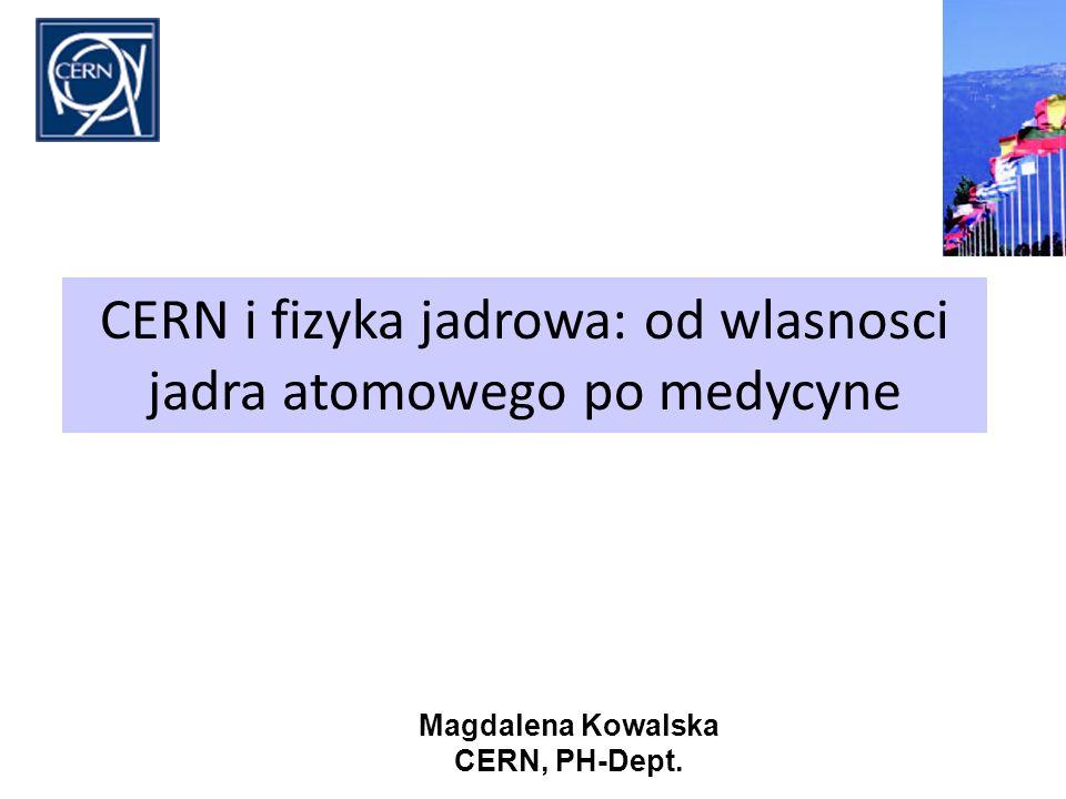 CERN i fizyka jadrowa: od wlasnosci jadra atomowego po medycyne Magdalena Kowalska CERN, PH-Dept.