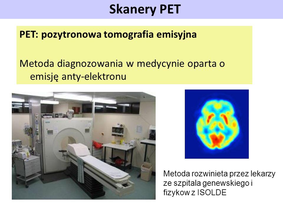 Skanery PET PET: pozytronowa tomografia emisyjna Metoda diagnozowania w medycynie oparta o emisję anty-elektronu Metoda rozwinieta przez lekarzy ze sz