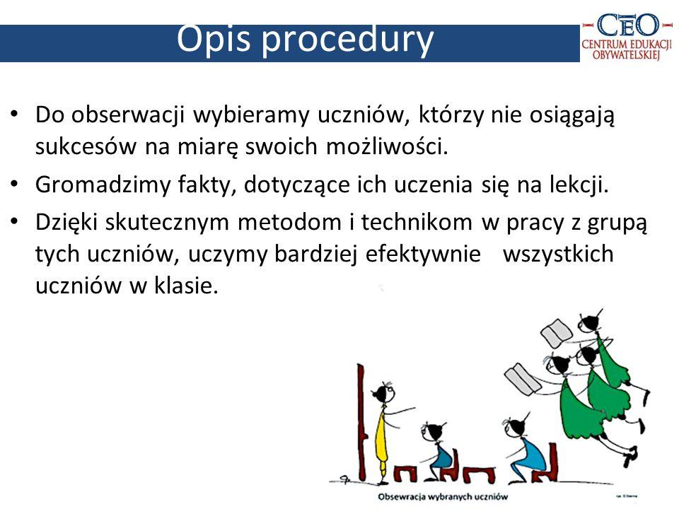 Opis procedury 3 Do obserwacji wybieramy uczniów, którzy nie osiągają sukcesów na miarę swoich możliwości. Gromadzimy fakty, dotyczące ich uczenia się