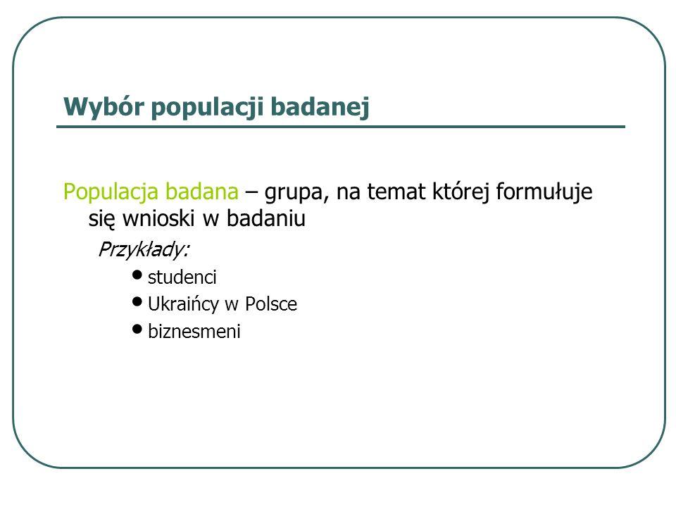 Wybór populacji badanej Populacja badana – grupa, na temat której formułuje się wnioski w badaniu Przykłady: studenci Ukraińcy w Polsce biznesmeni