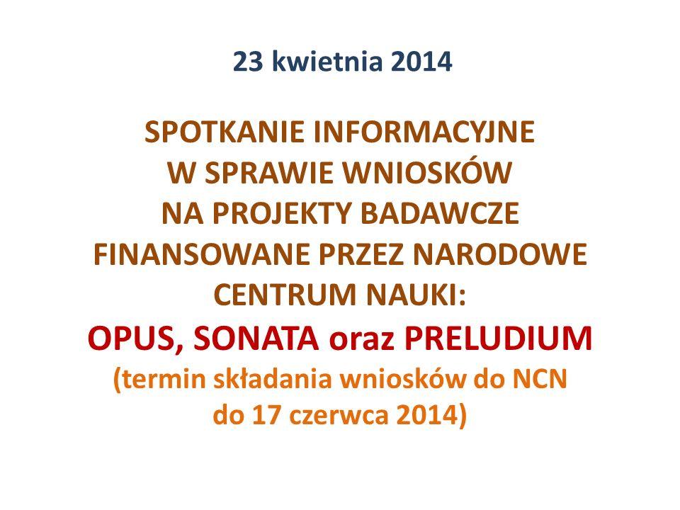 SPOTKANIE INFORMACYJNE W SPRAWIE WNIOSKÓW NA PROJEKTY BADAWCZE FINANSOWANE PRZEZ NARODOWE CENTRUM NAUKI: OPUS, SONATA oraz PRELUDIUM (termin składania wniosków do NCN do 17 czerwca 2014) 23 kwietnia 2014