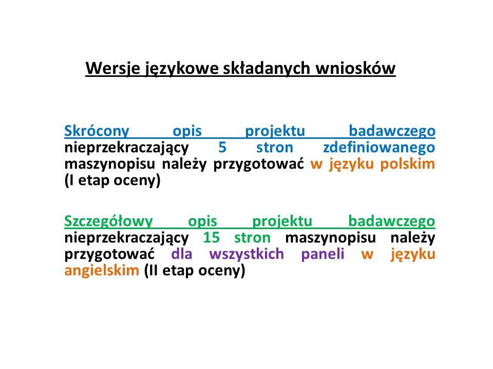 Wersje językowe składanych wniosków Skrócony opis projektu badawczego nieprzekraczający 5 stron zdefiniowanego maszynopisu należy przygotować w języku polskim (I etap oceny) Szczegółowy opis projektu badawczego nieprzekraczający 15 stron maszynopisu należy przygotować dla wszystkich paneli w języku angielskim (II etap oceny)