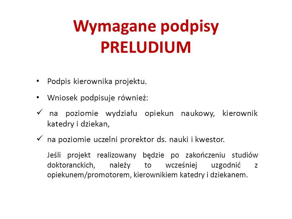 Wymagane podpisy PRELUDIUM Podpis kierownika projektu. Wniosek podpisuje również: na poziomie wydziału opiekun naukowy, kierownik katedry i dziekan, n