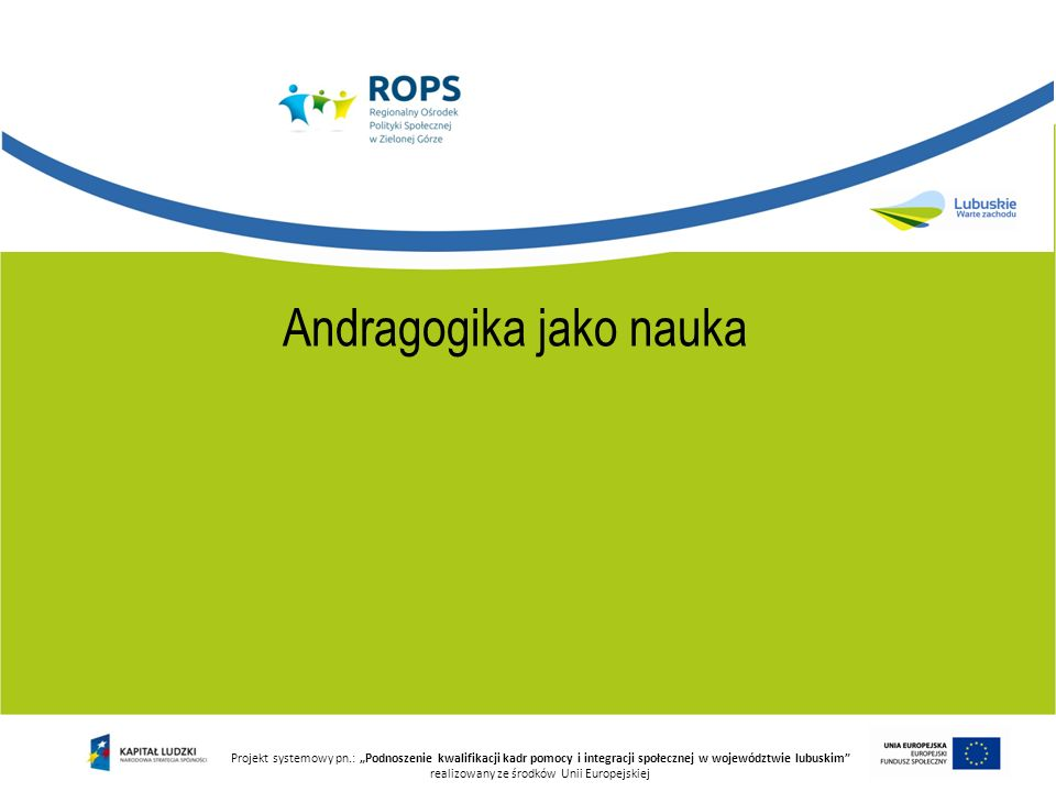 Projekt systemowy pn.: Podnoszenie kwalifikacji kadr pomocy i integracji społecznej w województwie lubuskim realizowany ze środków Unii Europejskiej Wiedza Intradyscyplinarna Boyd, Apps Interdyscyplinarna Jensen Metodyczna (normatywna) Praktyczna
