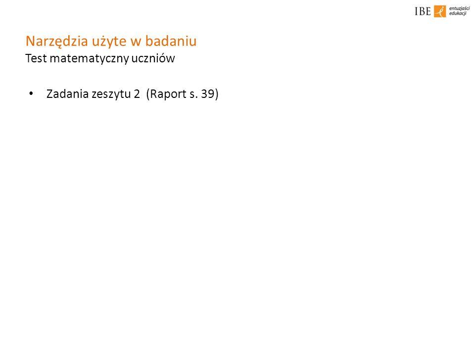 Narzędzia użyte w badaniu Test matematyczny uczniów Zadania zeszytu 2 (Raport s. 39)