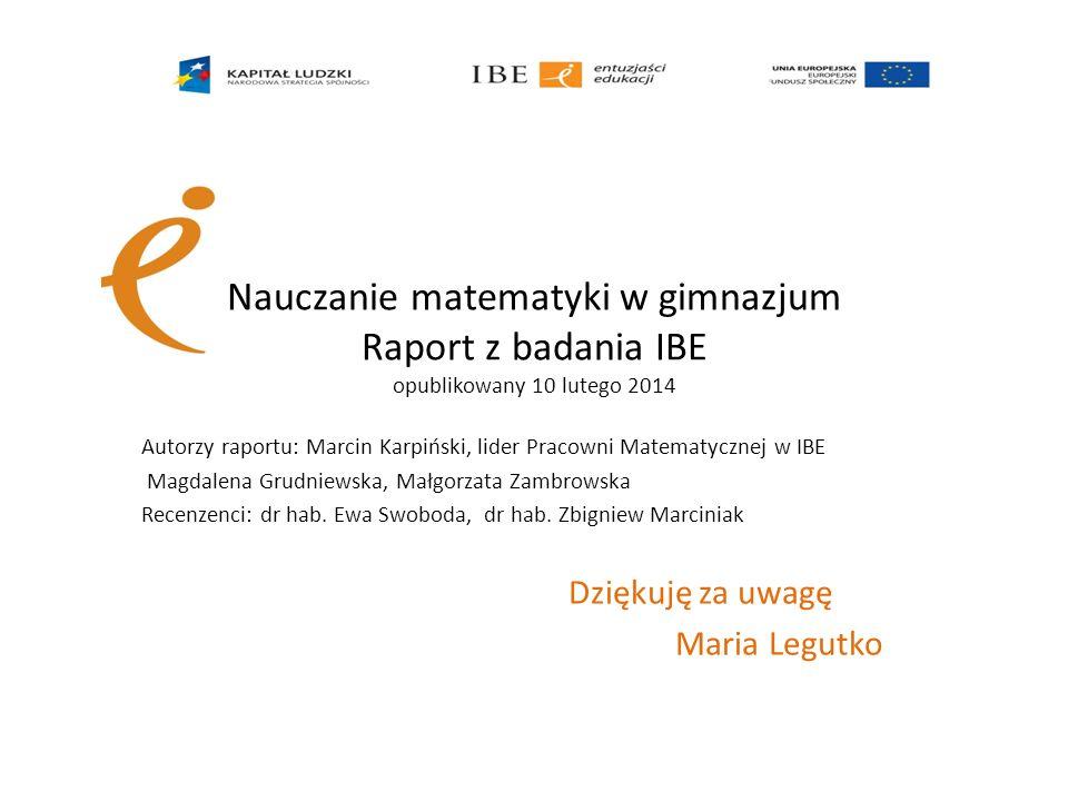 Nauczanie matematyki w gimnazjum Raport z badania IBE opublikowany 10 lutego 2014 Autorzy raportu: Marcin Karpiński, lider Pracowni Matematycznej w IB